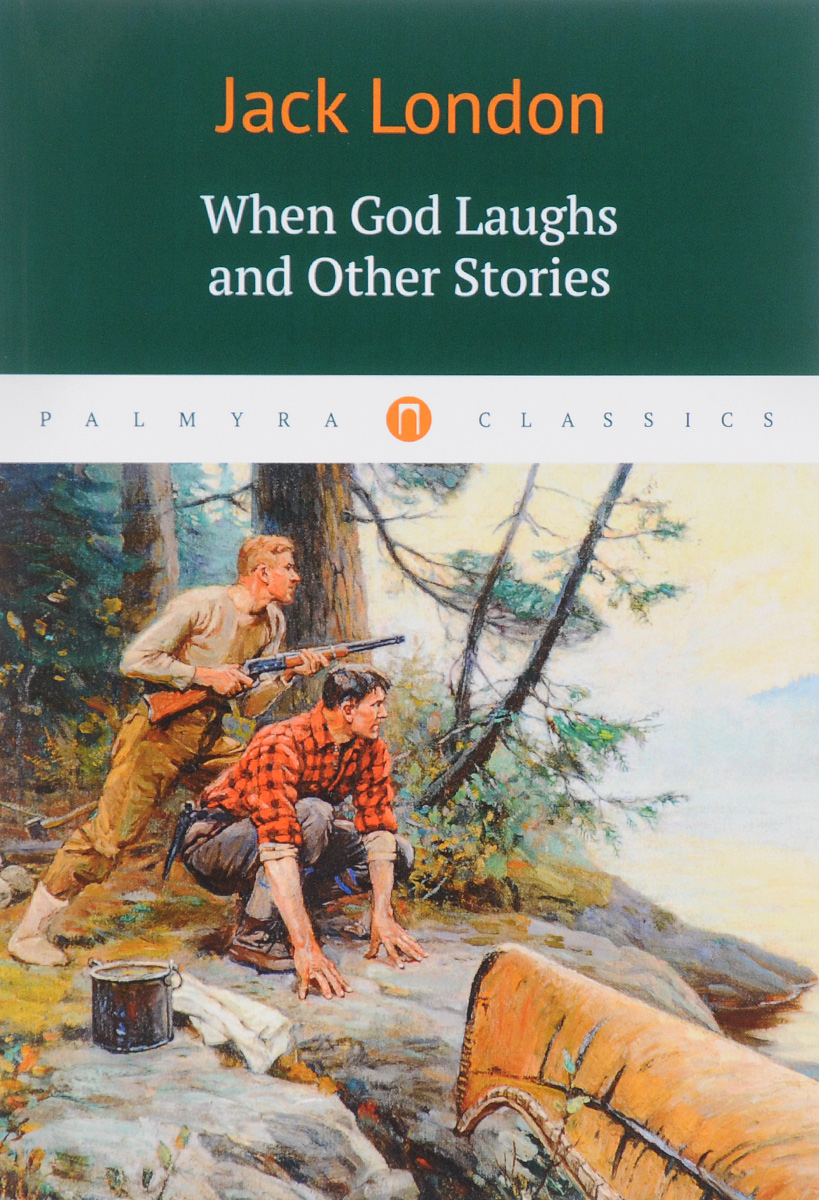 Jack London When God Laughs and Other Stories jack london hearts of three