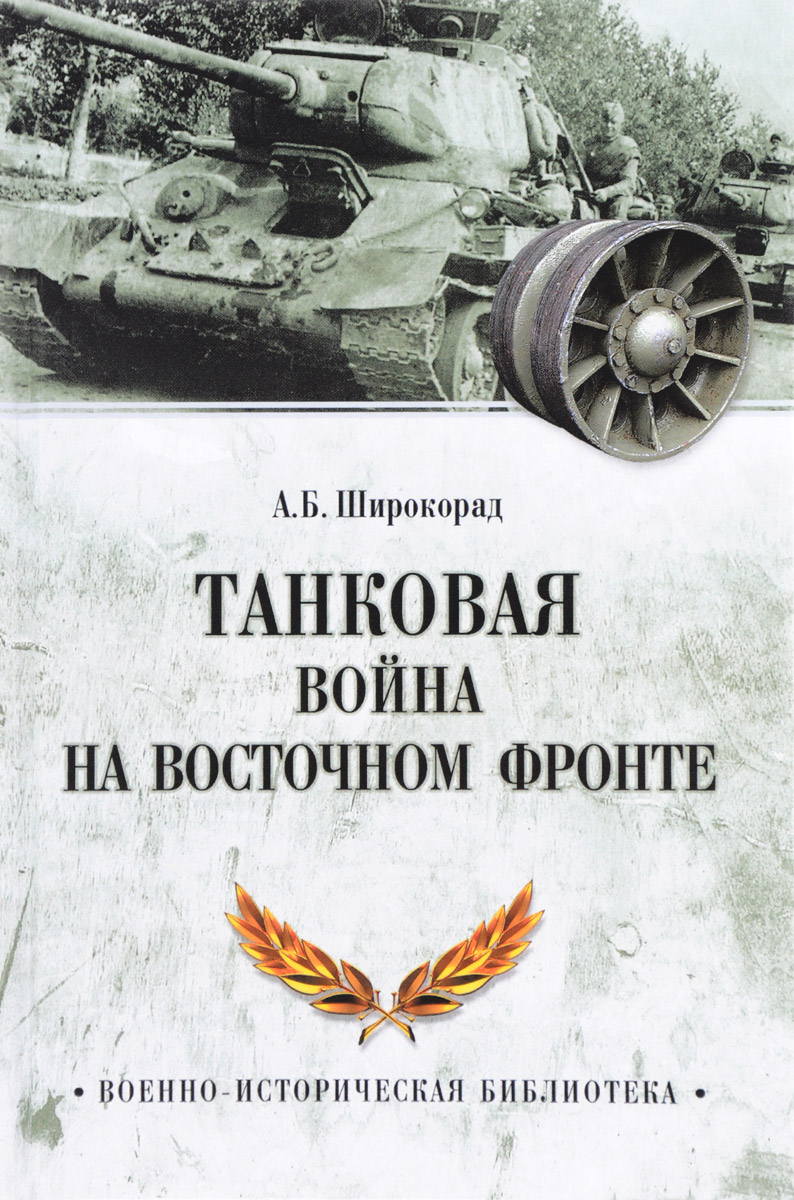 А. Б. Широкорад Танковая война на Восточном фронте рипли т немецкие танки на восточном фронте элита войск третьего рейха против красной армии 1943 1945