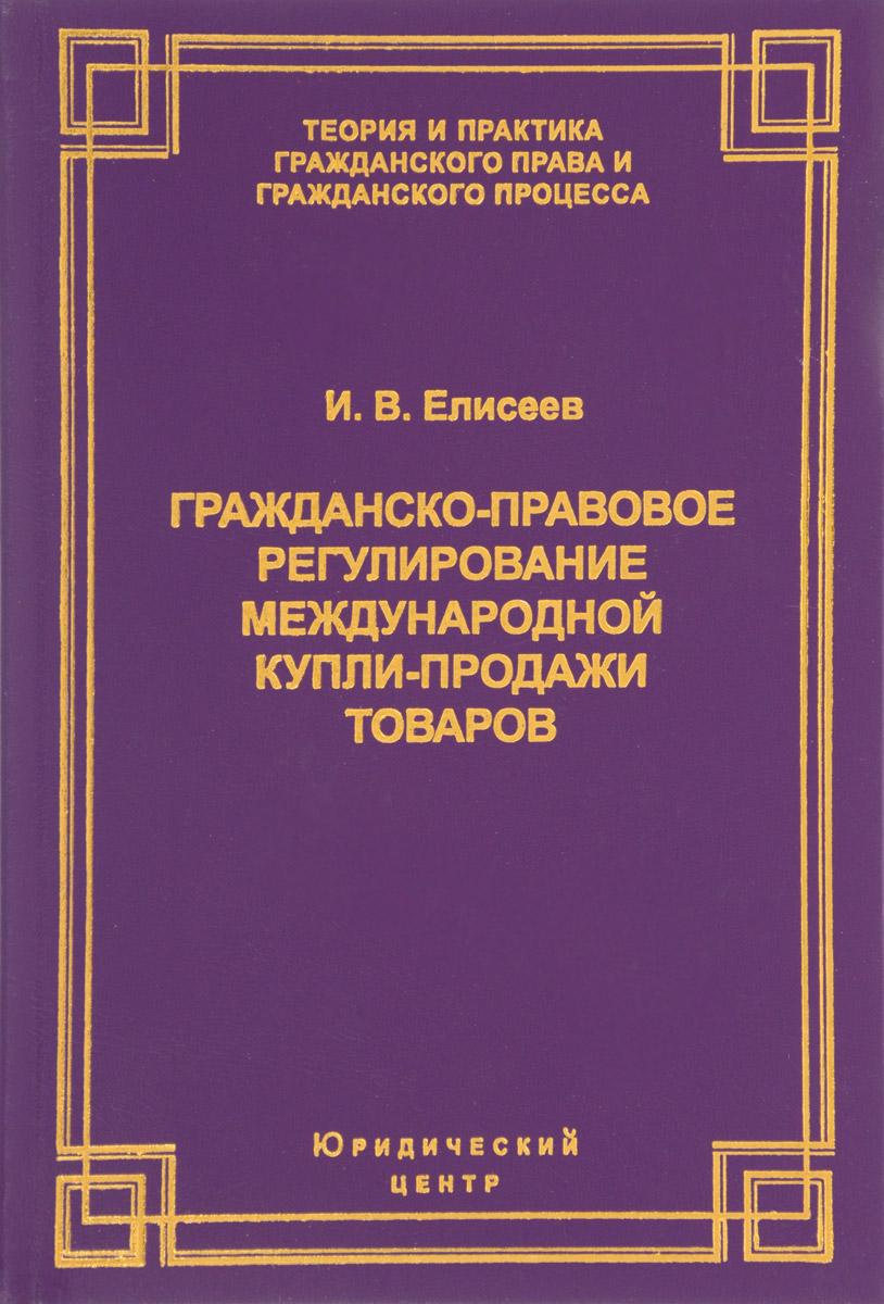 И. В. Елисеев Гражданско-правовое регулирование международной купли-продажи товаров