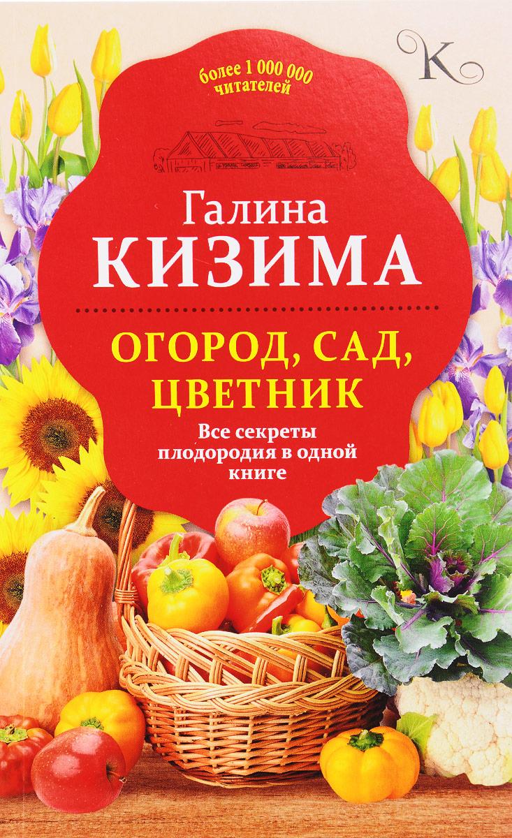 Галина Кизима Огород, сад, цветник. Все секреты плодородия в одной книге