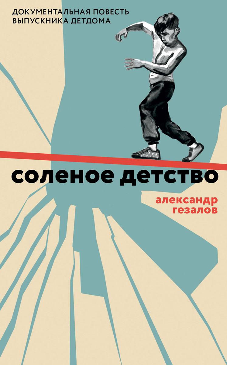 Александр Гезалов Соленое детство. Документальная повесть выпускника детдома