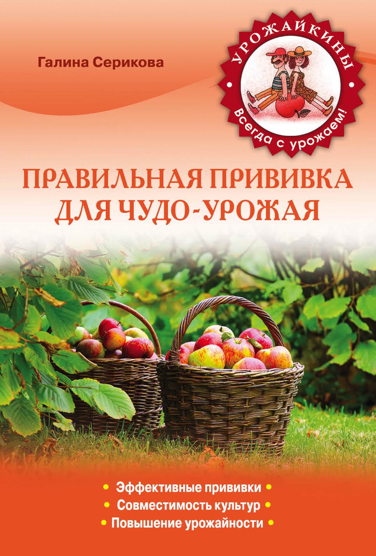 Галина Серикова Правильная прививка для чудо-урожая галина серикова чудо урожай на 6 сотках