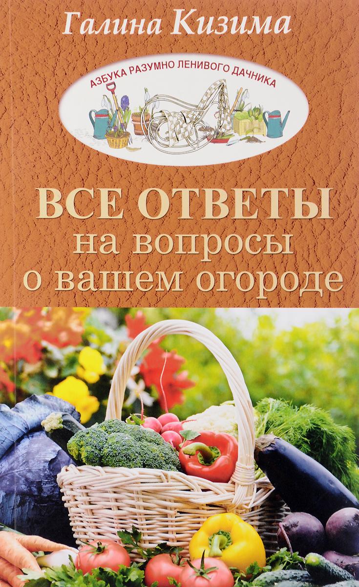 Галина Кизима Все ответы на вопросы о вашем огороде
