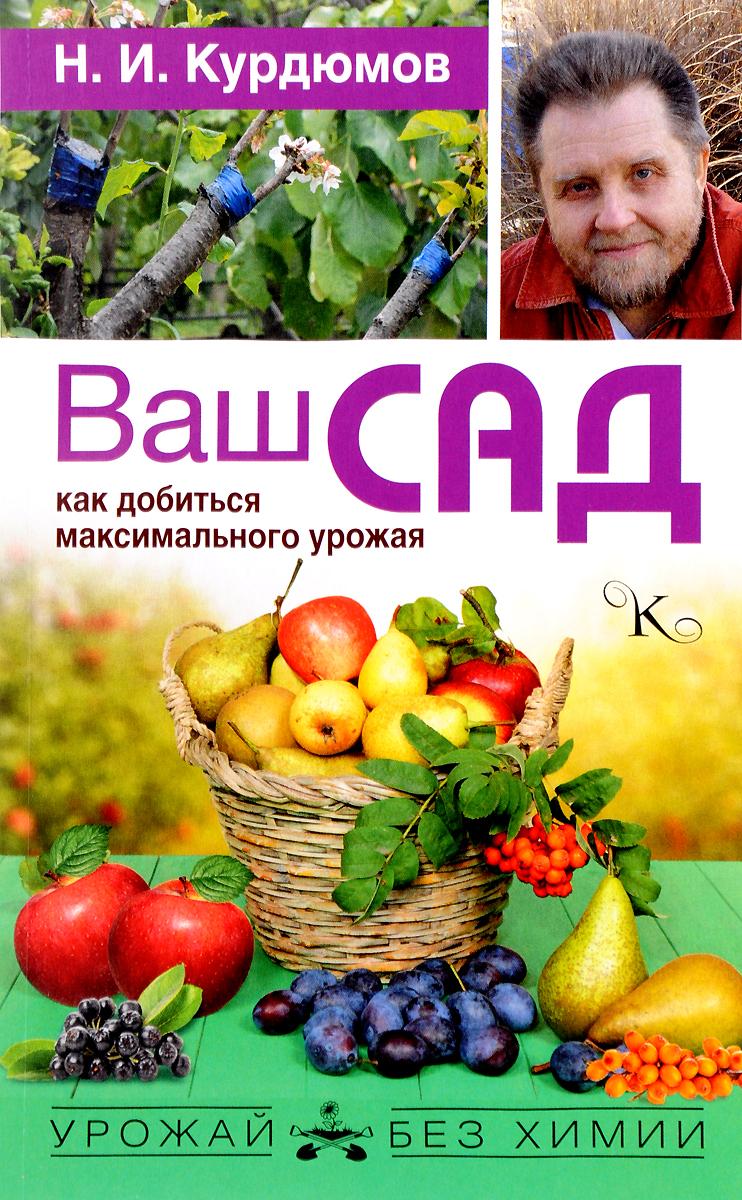 Ваш сад. Как добиться максимального урожая. Н. И. Курдюмов