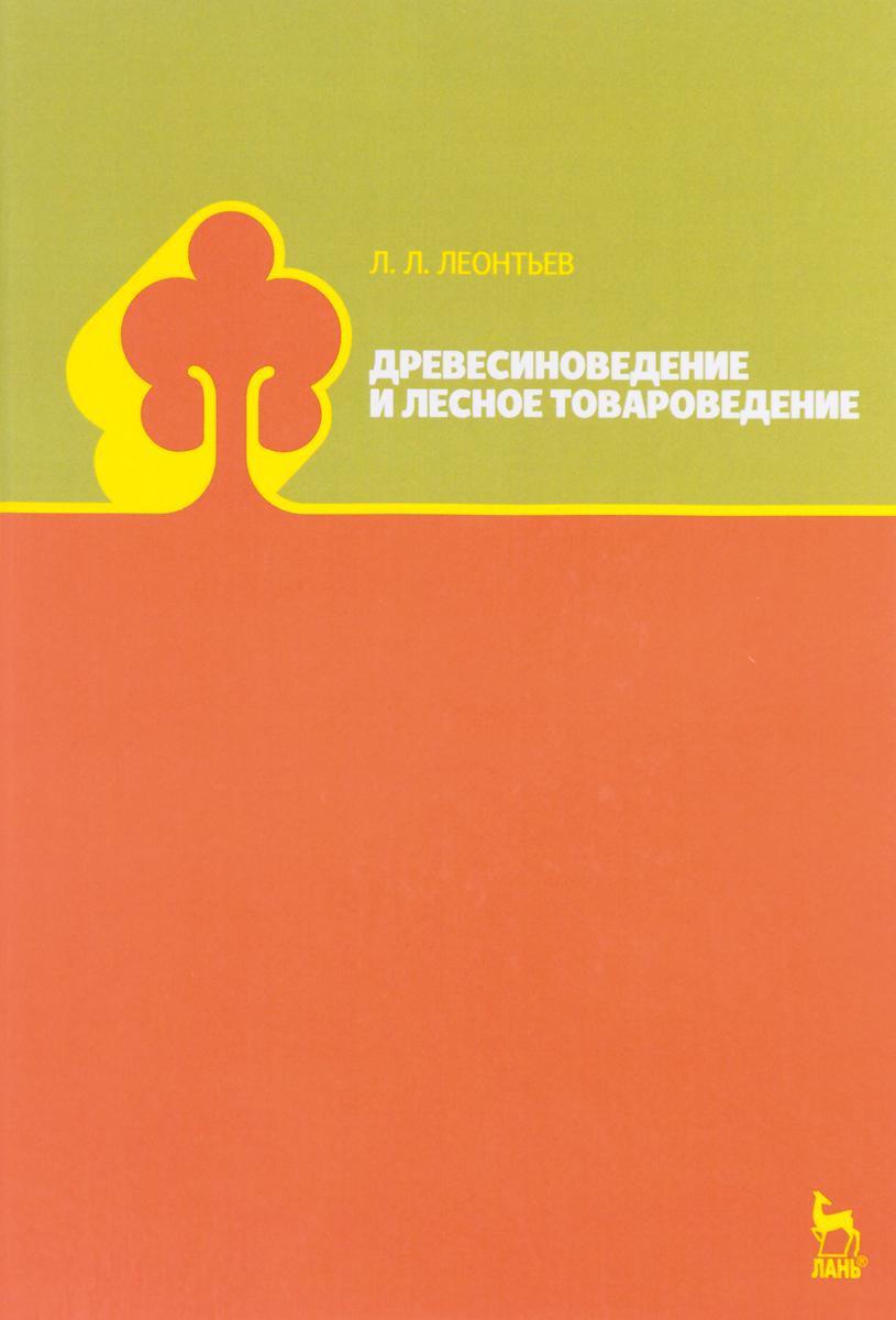 Л. Л. Леонтьев Древесиноведение и лесное товароведение. Учебник