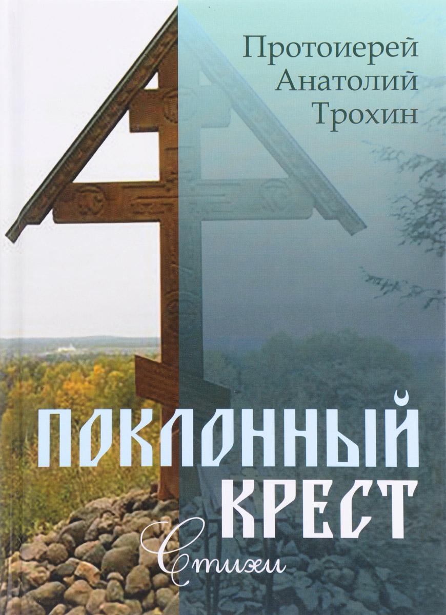 Протоиерей Анатолий Трохин Поклонный крест. Стихи