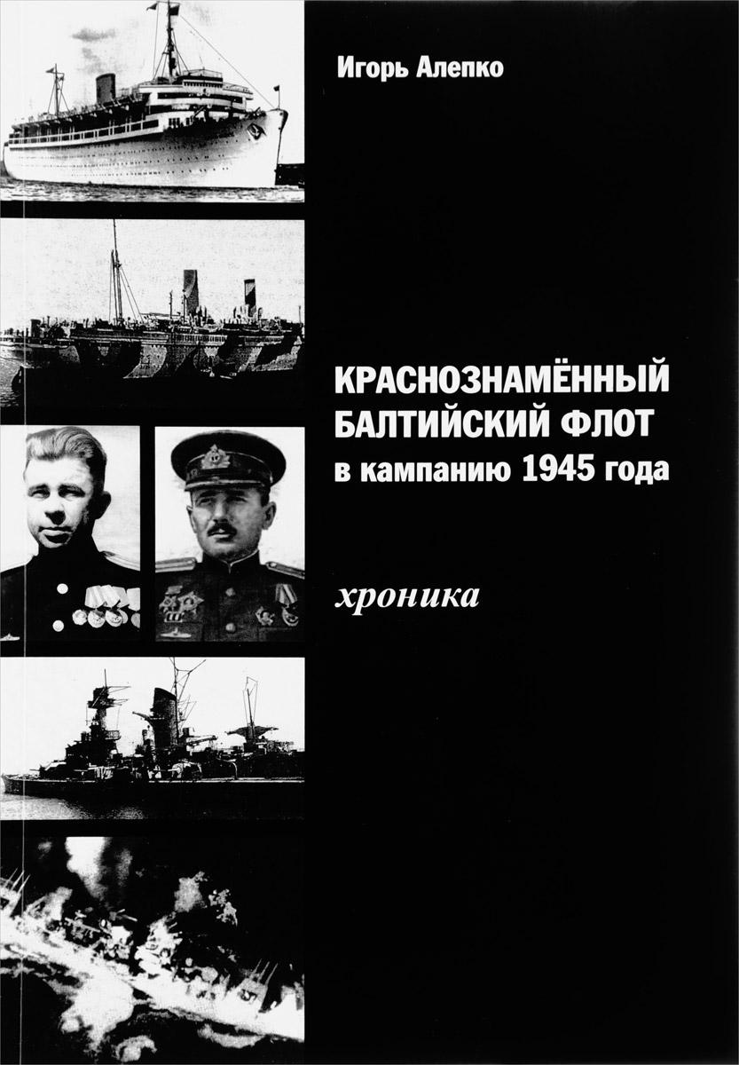 Игорь Алепко Краснознаменный Балтийский флот в кампанию 1945 года. Хроника