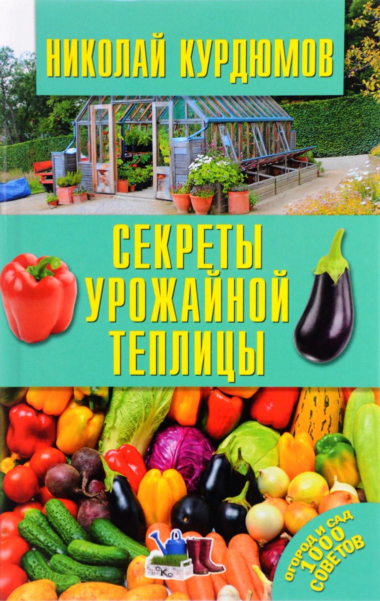 Николай Курдюмов Секреты урожайной теплицы