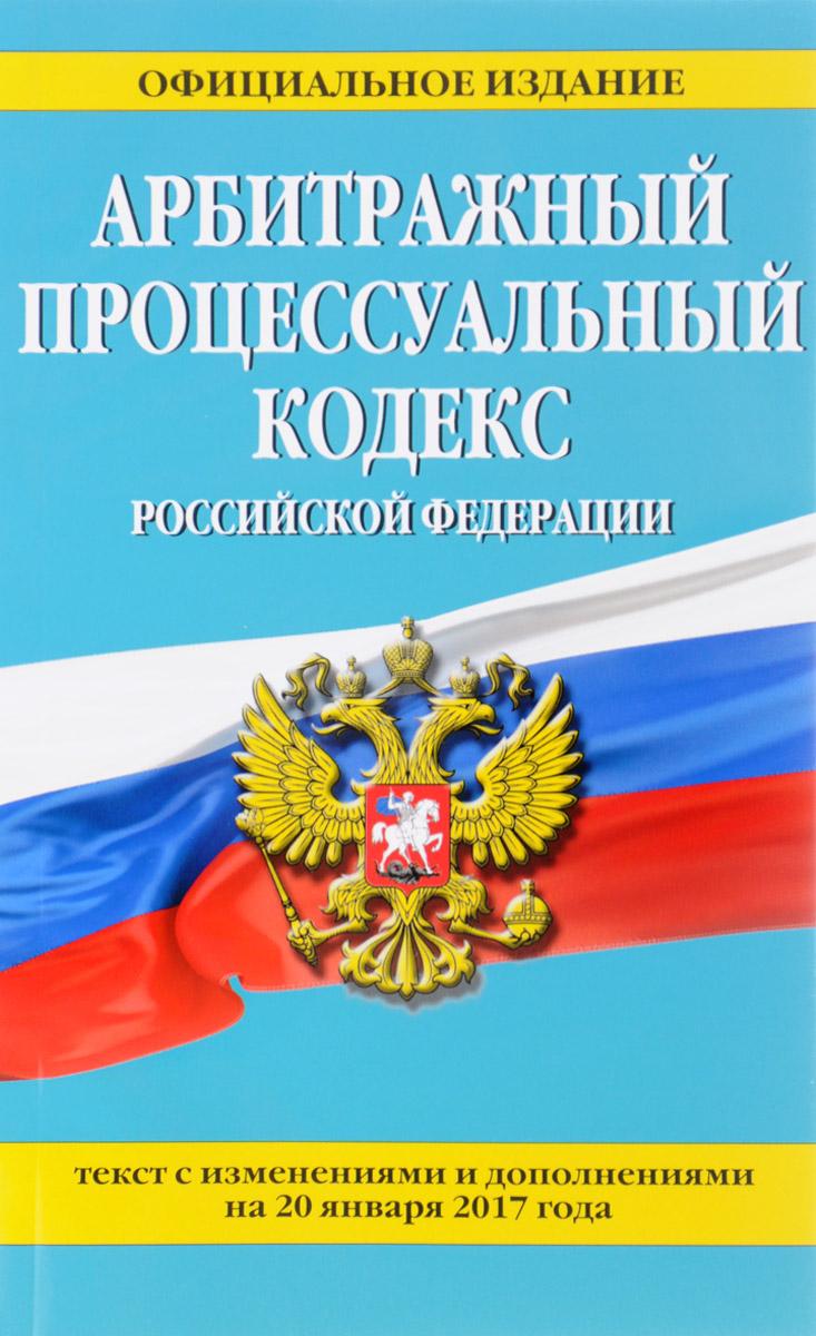 9785699952731 - Арбитражный процессуальный кодекс Российской Федерации : текст с изм. и доп. на 20 января 2017 г. - Книга