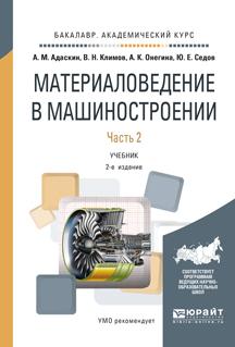 Адаскин А.М., Климов В.Н., Онегина А.К., Седов Ю.Е. Материаловедение в машиностроении. Учебник. В 2 частях. Часть 2