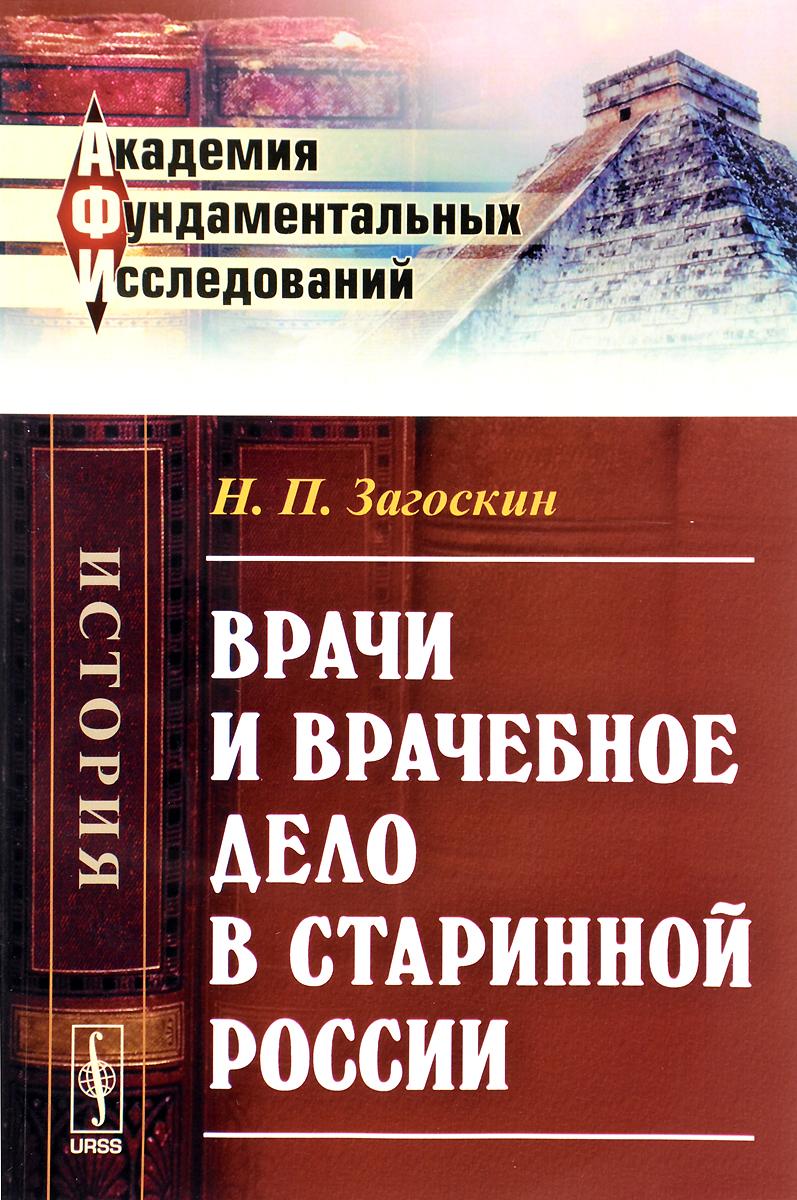 Н. П. Загоскин. Врачи и врачебное дело в старинной России