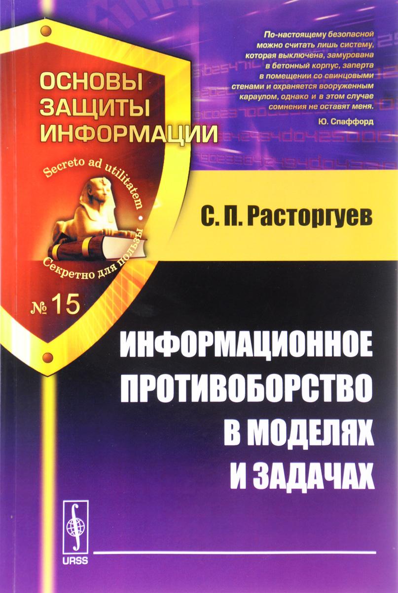 С. П. Расторгуев Информационное противоборство в моделях и задачах. Учебное пособие
