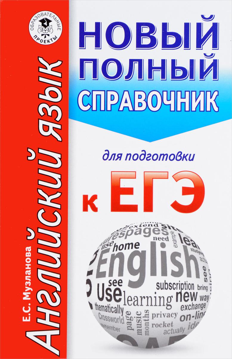 Е. С. Музланова ЕГЭ. Английский язык. Новый полный справочник для подготовки к ЕГЭ полный справочник егэ по обществознанию баранов