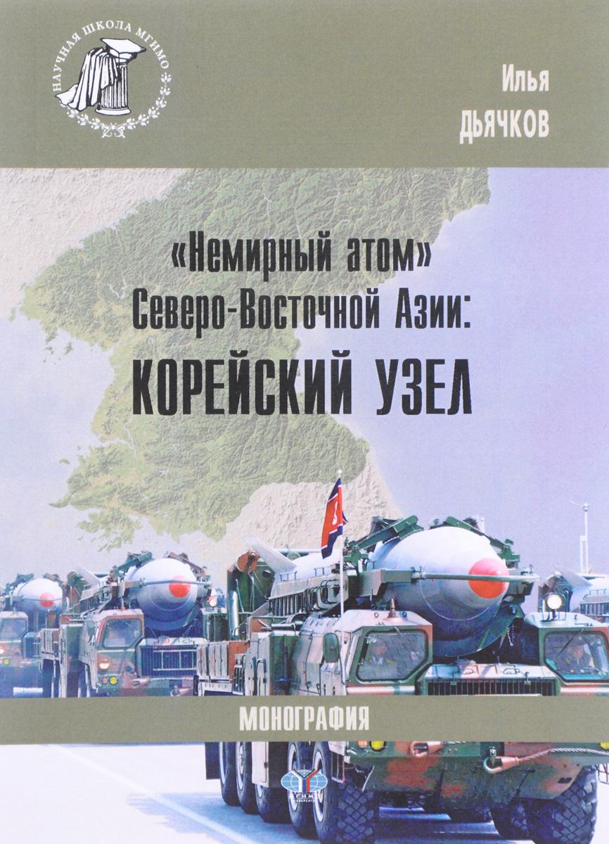 Илья Дьячков Немирный атом Северо-Восточной Азии. Корейский узел