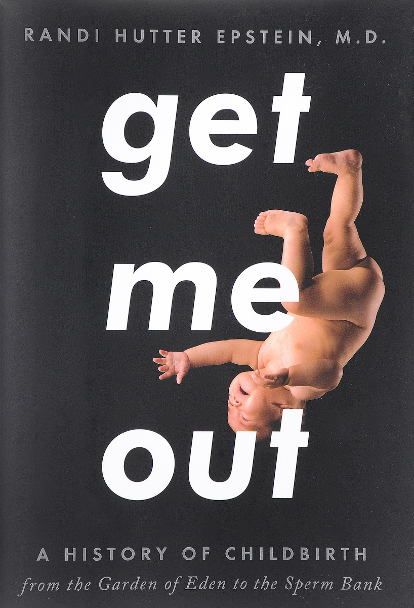 Get Me Out: A History of Childbirth from the Garden of Eden to the Sperm Bank купить