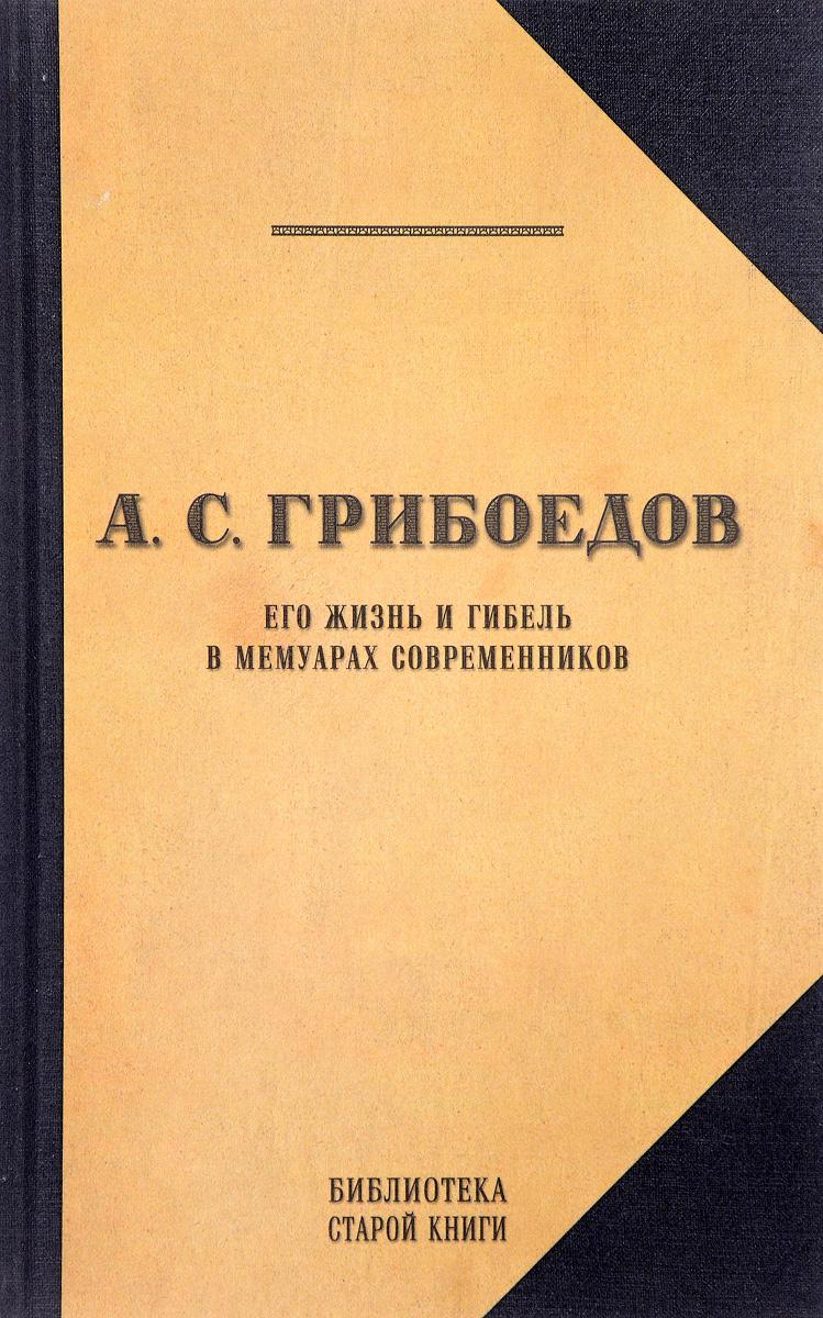 А. С. Грибоедов. Его жизнь и гибель в мемуарах современников автор не указан александр кайдановский в воспоминаниях и фотографиях