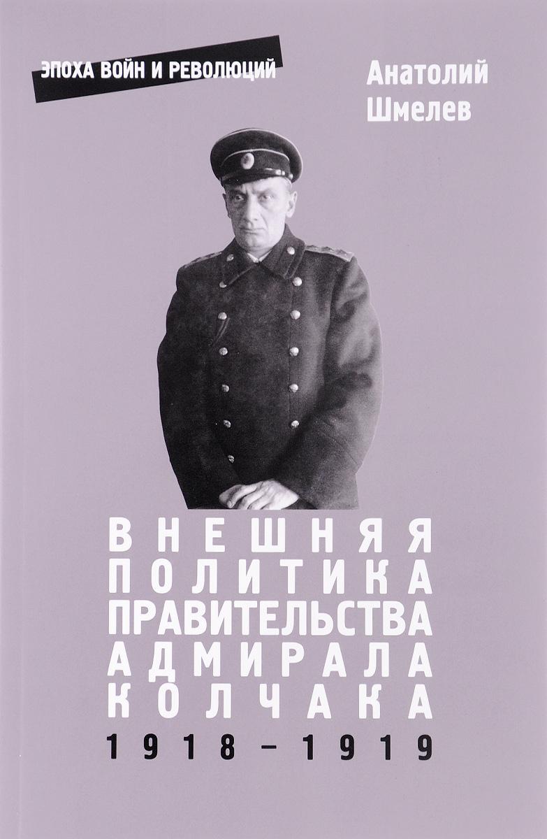Анатолий Шмелев Внешняя политика правительства адмирала Колчака 1918-1919 хитозан тяньши в омске