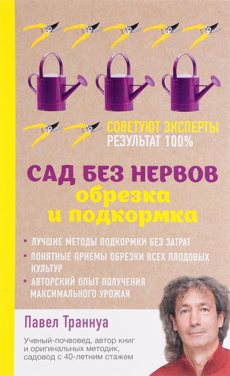 Павел Траннуа Сад без нервов. Обрезка и подкормка сад секреты сверхурожая