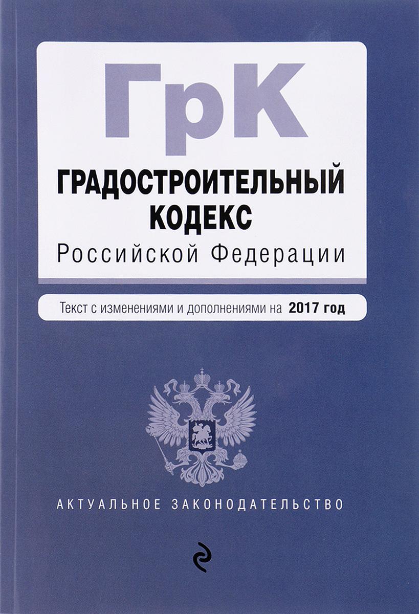 9785699952540 - Градостроительный кодекс Российской Федерации : текст с изм. и доп. на 2017 год - Книга