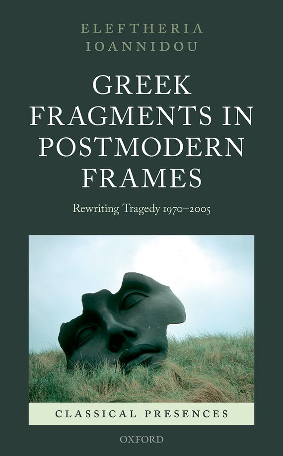 Greek Fragments in Postmodern Frames the poetry of greek tragedy
