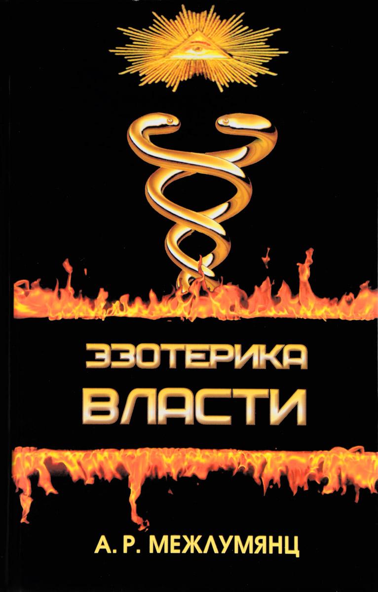 А. Р. Межлумянц Эзотерика власти. Философский синтез ISBN: 978-5-91464-170-9