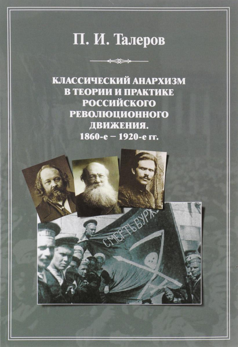 Классический анархизм в теории и практике российского революционного движения. 1860-е - 1920-е гг. П. И. Талеров