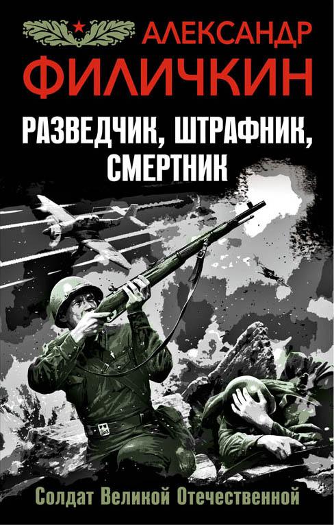 Александр Филичкин Разведчик, штрафник, смертник. Солдат Великой Отечественной эксмо штрафник истребитель искупить кровью