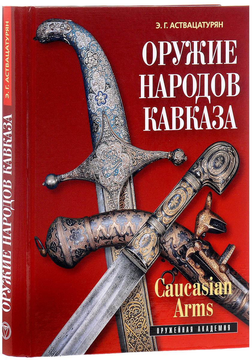 Э. Г. Аствацатурян Caucasian Arms / Оружие народов Кавказа (подарочное издание) подарочное оружие магазин
