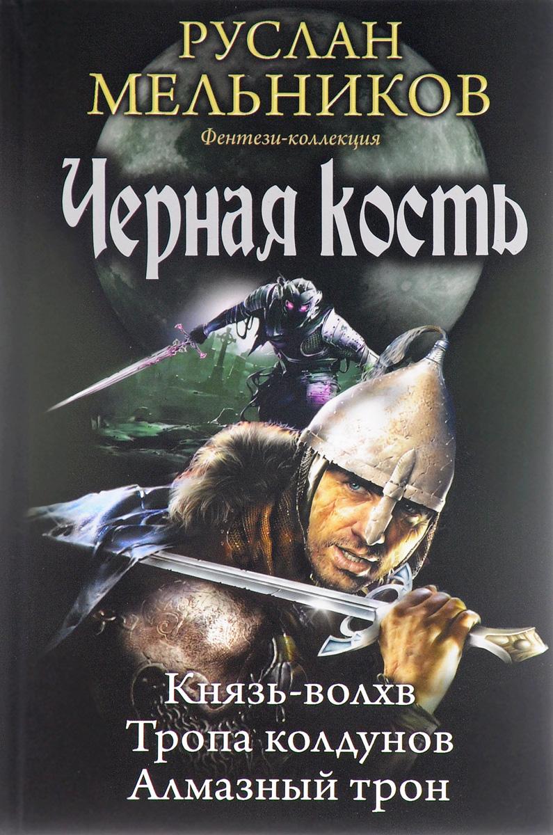 Руслан Мельников Черная кость. Князь-волхв. Тропа колдунов. Алмазный трон мазин а в трон императора