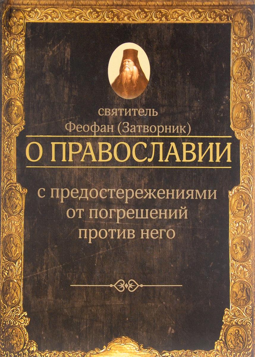 Zakazat.ru: О православии с предостережениями от погрешений против него. Святитель Феофан (Затворник)