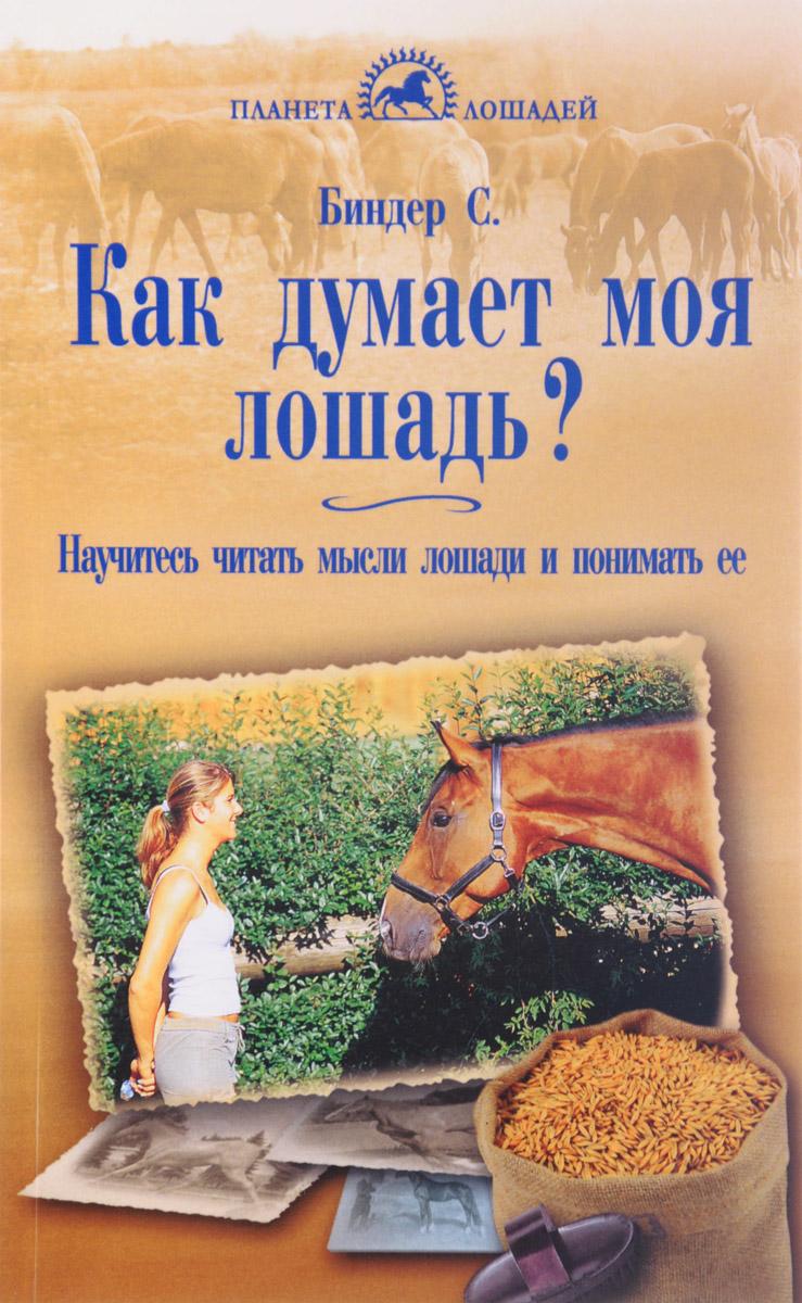 С. Биндер Как думает моя лошадь? Научитесь читать мысли лошади и понимать ее