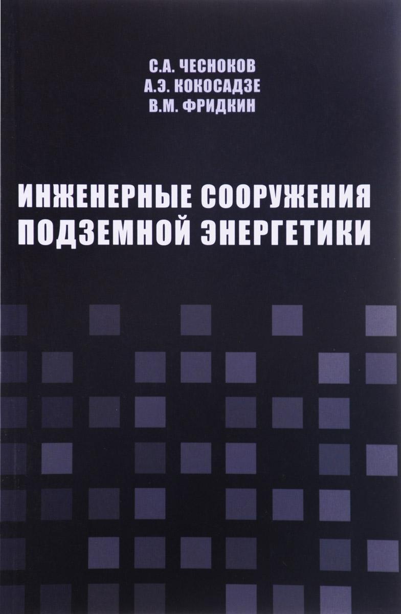 С. А. Чесноков, А. Э. Кокосадзе, В. М. Фридкин Инженерные сооружения подземной энергетики