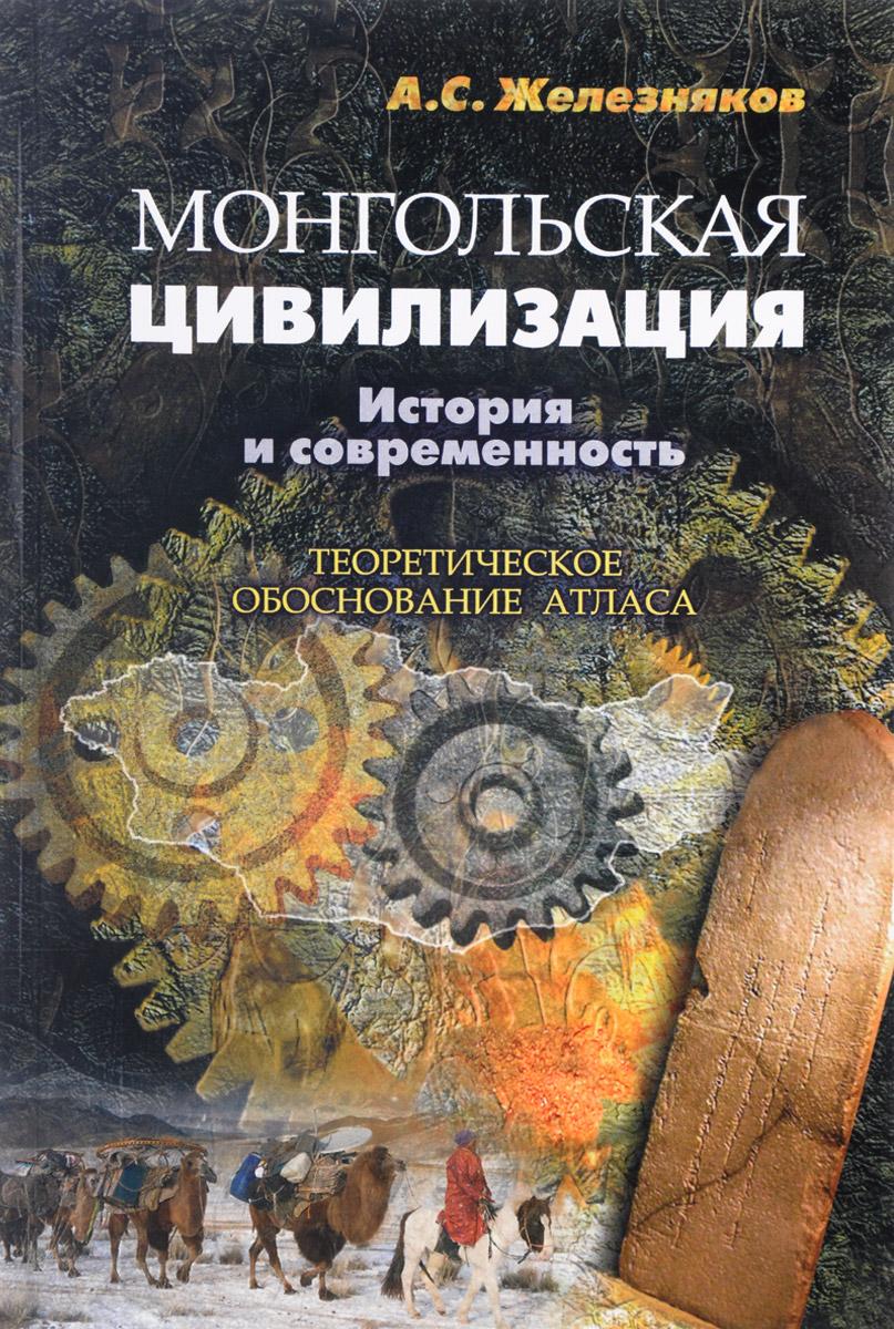 А. С. Железняков Монгольская цивилизация. История и современность. Теоретическое обоснование атласа