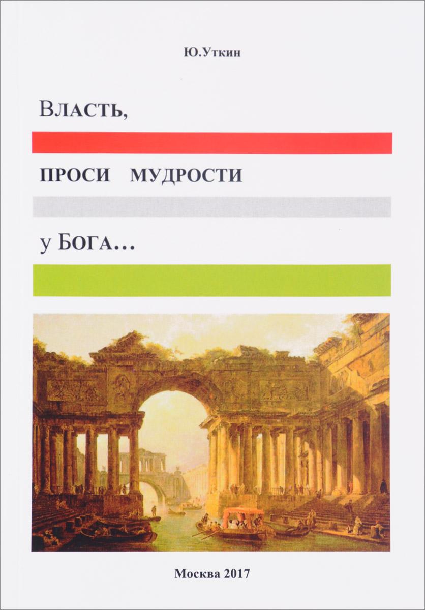 Ю. Уткин Власть, проси мудрости у Бога… Статьи и не придуманные истории 1917-2017