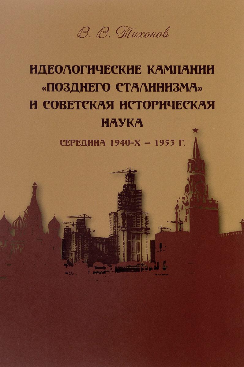 Zakazat.ru Идеологические кампании позднего сталинизма и советская историческая наука. В. В. Тихонов