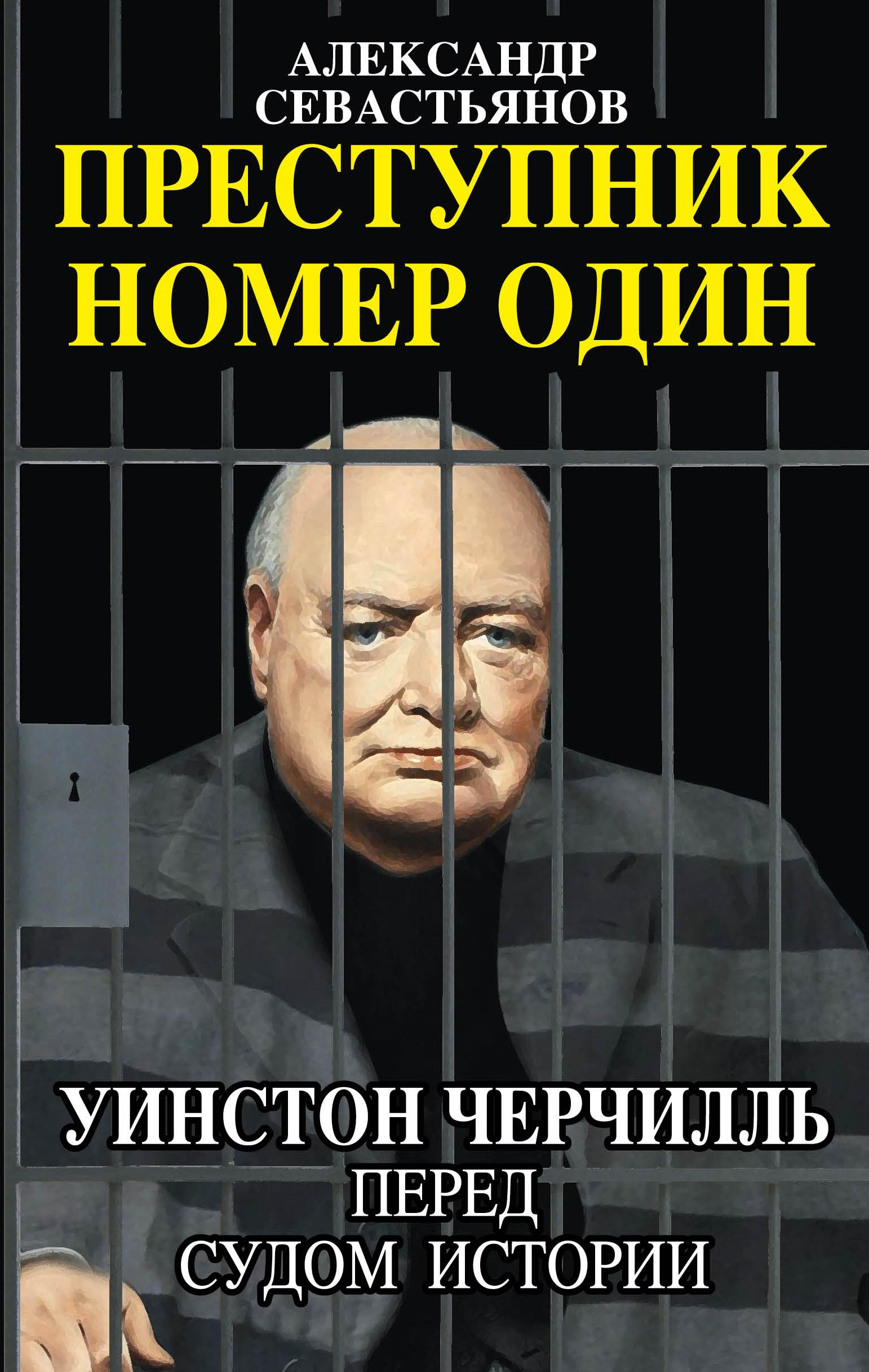 Александр Севастьянов Преступник номер один. Уинстон Черчилль перед судом Истории