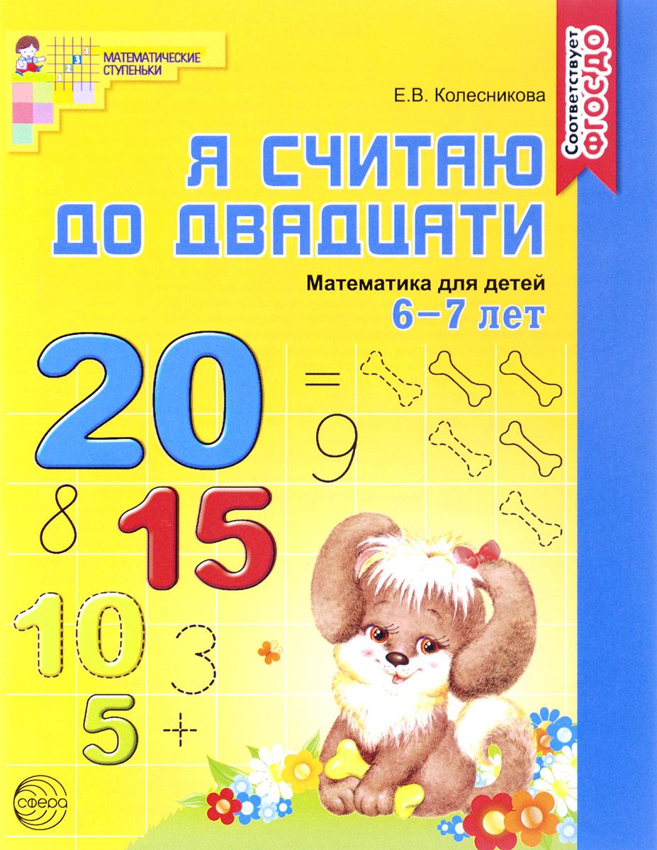 Е. В. Колесникова Математика. Я считаю до двадцати. Для детей 6-7 лет колесникова е я считаю до пяти математика для детей 4 5 лет