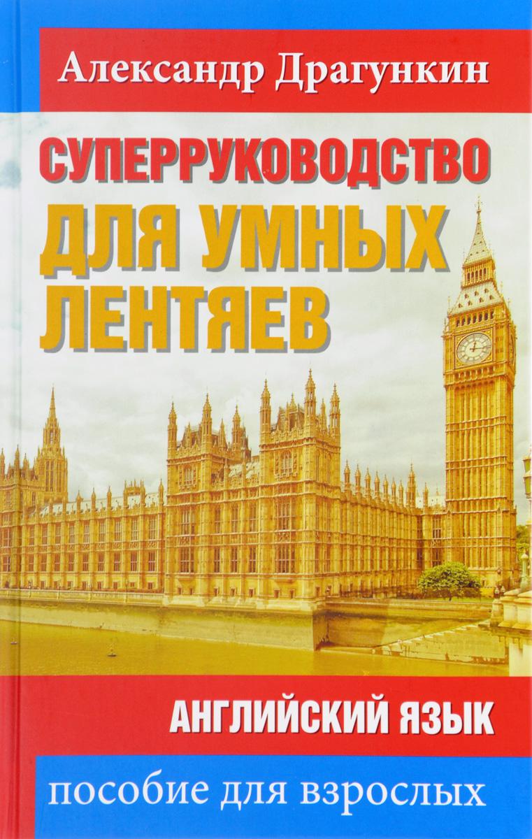 Александр Драгункин СуперРуководство для умных лентяев. Английский язык. Пособие для взрослых цена 2017