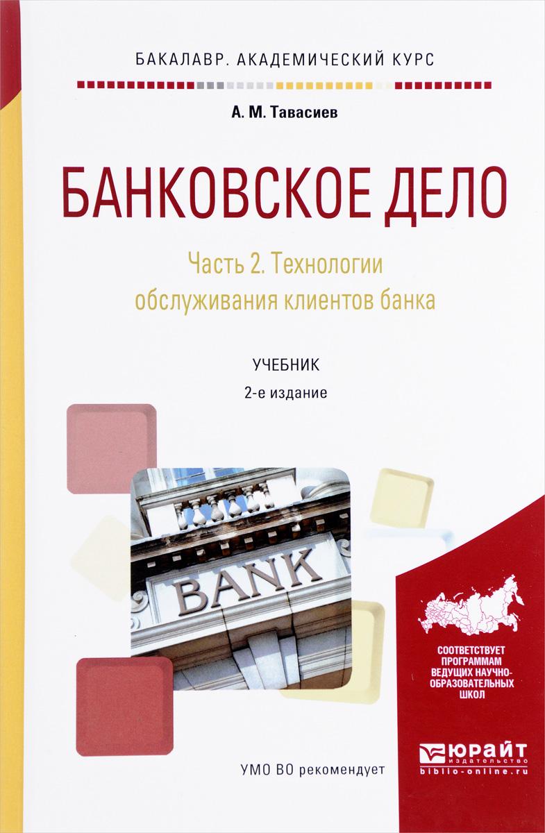 Банковское дело. Учебник. В 2 частях. Часть 2. Технологии обслуживания клиентов банка