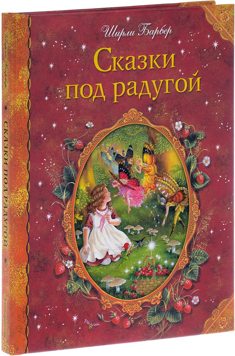 Ширли Барбер Сказки под радугой ISBN: 978-5-699-93369-3 ширли барбер маленькая фея спешит на помощь