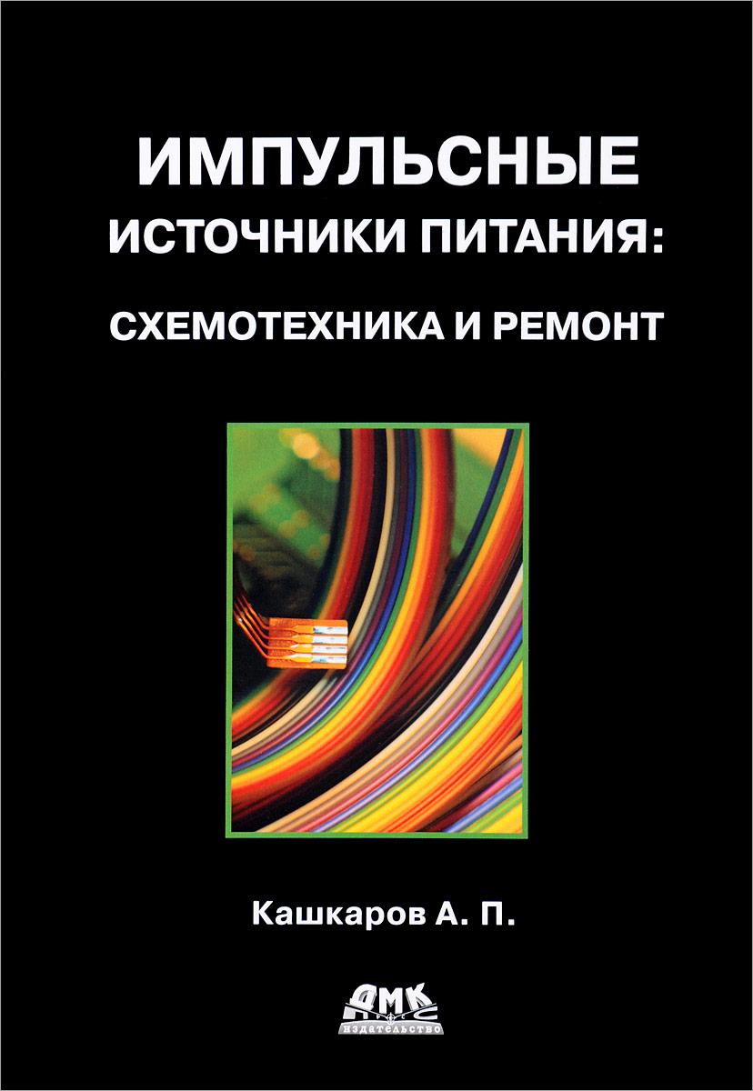 А. П. Кашкаров Импульсные источники питания. Схемотехника и ремонт