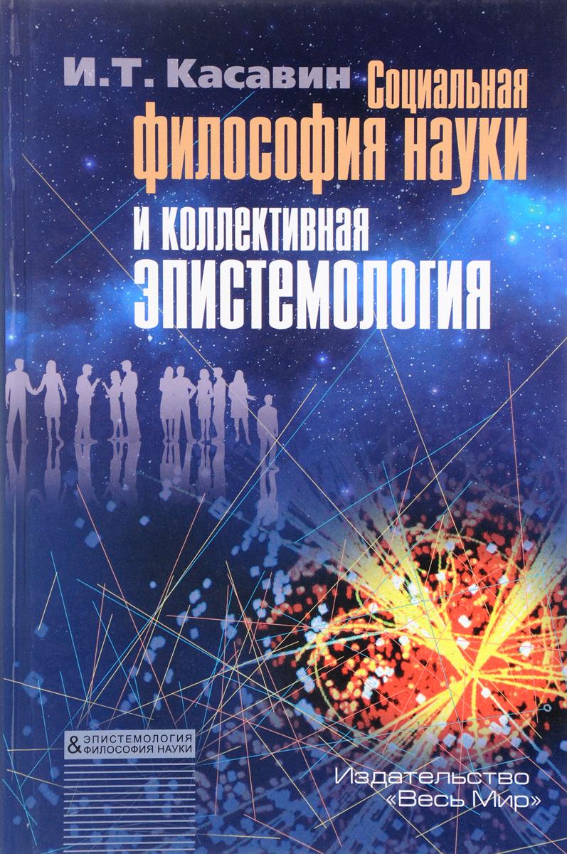 И. Т. Касавин Социальная философия науки и коллективная эпистемология