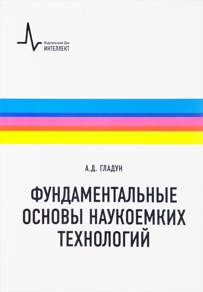 А. Д. Гладун Фундаментальные основы наукоемких технологий. Учебное пособие