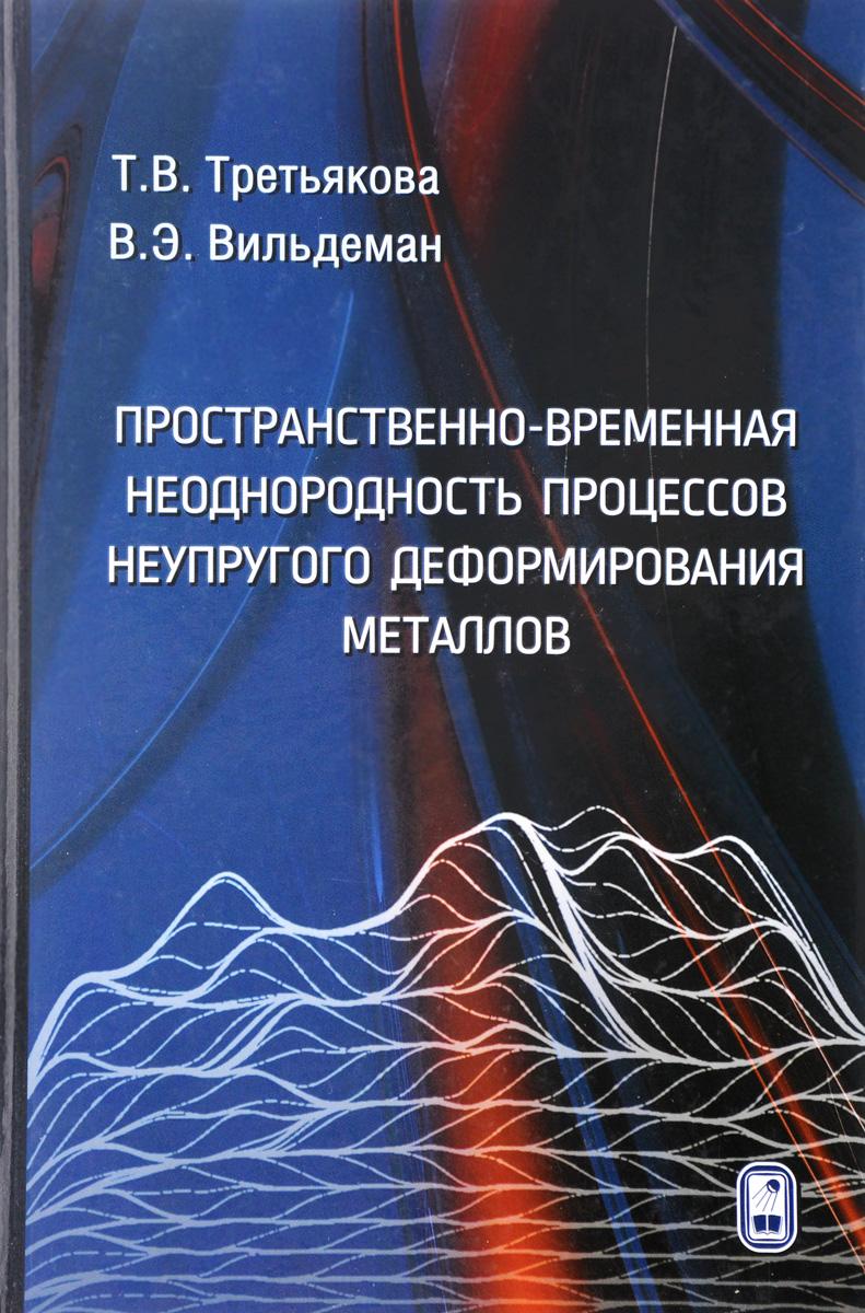 Zakazat.ru: Пространственно-временная неоднородность процессов неупругого деформирования металлов. Т. В. Третьякова, В. Э. Вильдеман