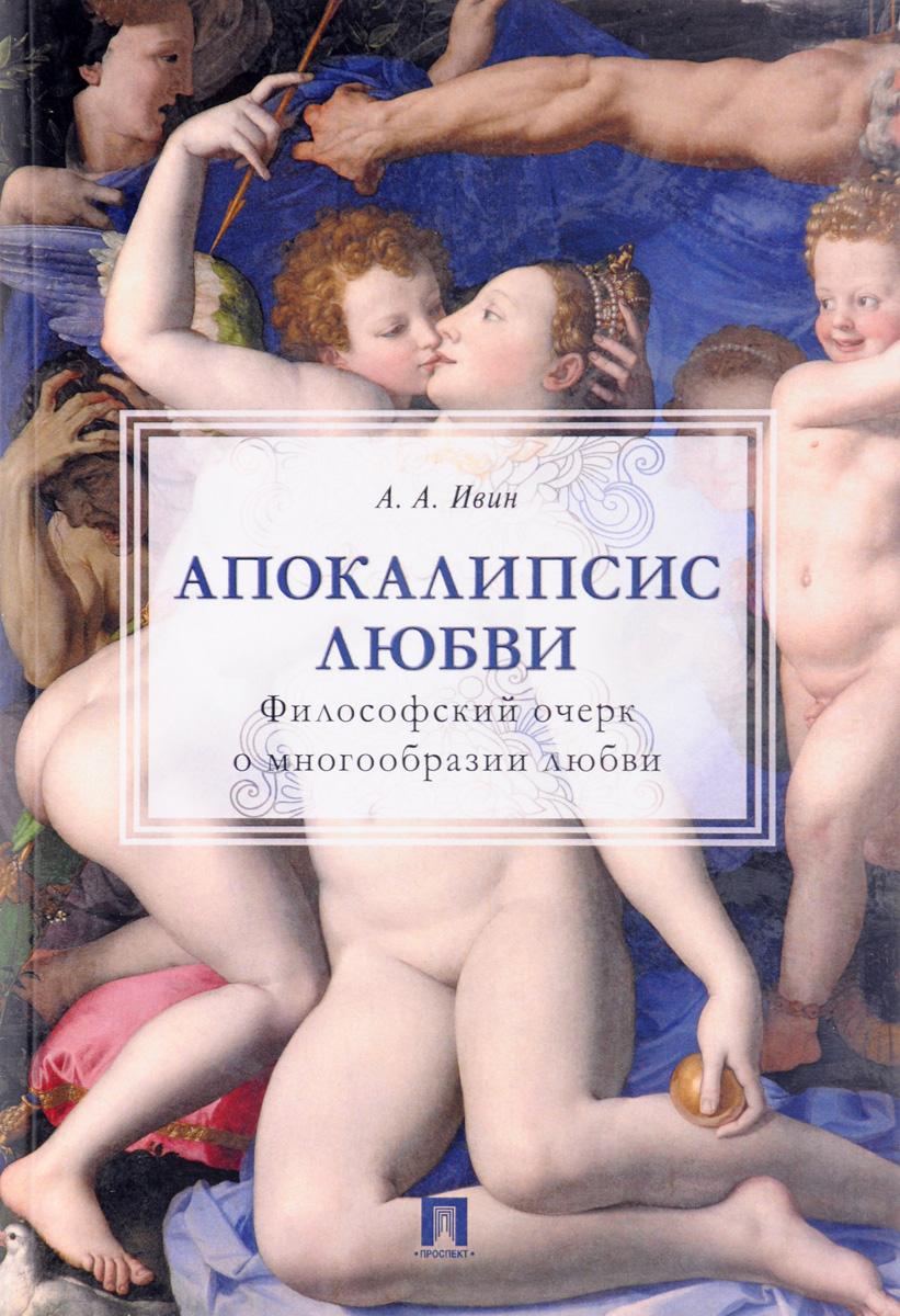 Апокалипсис любви. Философский очерк о многообразии любви. А. А. Ивин