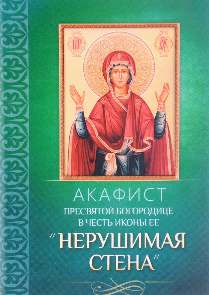 Акафист Пресвятой Богородице в честь иконы Ее Нерушимая стена сборник акафист пресвятой богородице в честь иконы ее утоли моя печали