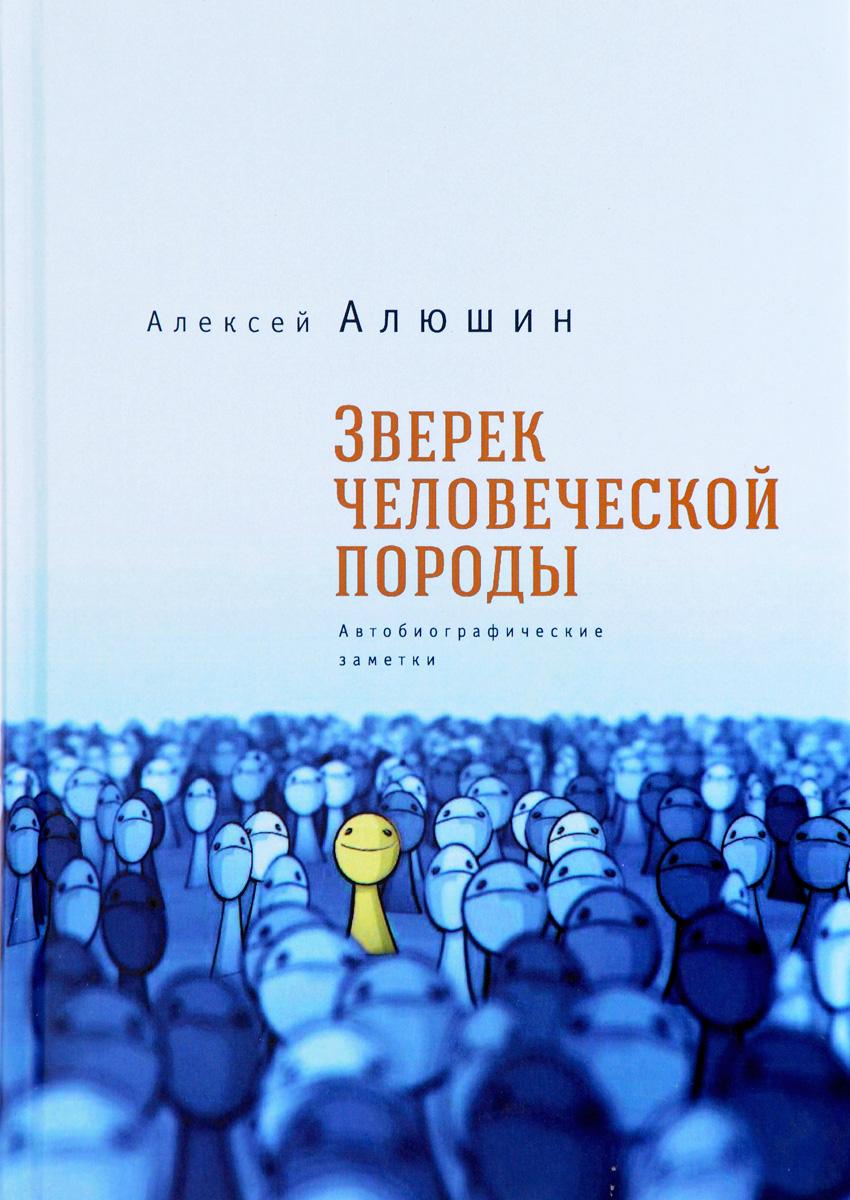 Алексей Алюшин Зверек человеческой породы. Автобиографические заметки алексей валерьевич палысаев дар