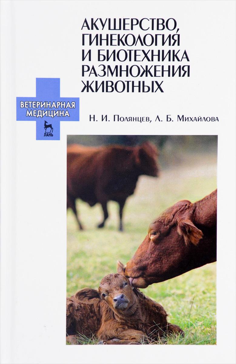 Книга Акушерство, гинекология и биотехника размножения животных. Учебник. Н. И. Полянцев, Л. Б. Михайлова