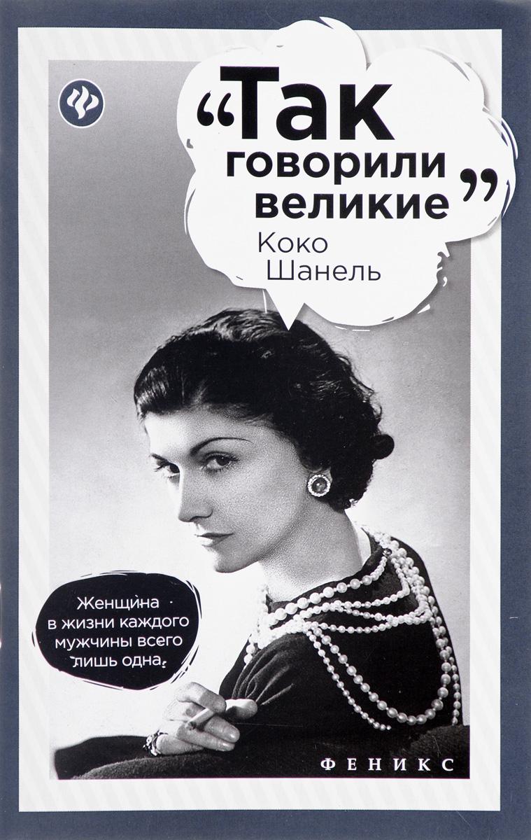 Коко Шанель Эта книга - собрание лучших и знаменитейших изречений Мадемуазель...