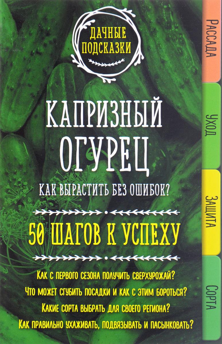 Мария Колпакова Капризный огурец. Как вырастить без ошибок? 50 шагов к успеху какие сорта самоопыляемых огурцов длядачи
